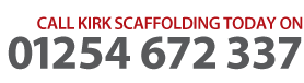 CALL KIRK SCAFFOLDING TODAY ON 01254 672 337